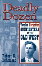 Deadly Dozen : Twelve Forgotten Gunfighters of the Old West by Robert DeArment