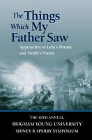 The Things Which My Father Saw: Approaches to Lehi's Dream and Nephi's Vision [