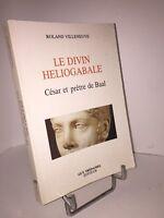 Le divin Heliogabale. César et prêtre de Baal par Roland Villeneuve