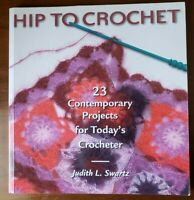 Hip To Crochet: 23 Contemporary Projects for Today's Crocheter Judith L. Swartz