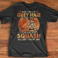 Don't Let The Grey Hair Fool You I Can Still Play Squash All Day T-Shirt S-5XL M