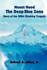 Mount Hood the Deep Blue Zone : Story of the 2006 Climbing Tragedy by Hubert...