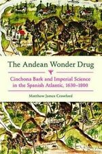 The Andean Wonder Drug: Cinchona Bark and Imperial Science in the Spanish Atlantic, 1630-1800 by Matthew James Crawford (Hardback, 2016)