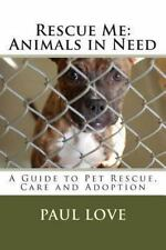 Rescue Me: Animals in Need : A Guide to Pet Rescue, Care and Adoption by Paul...