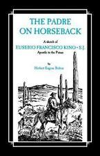 Padre on Horseback : A Sketch of Eusebio Francisco Kino, S.J., Apostle to the...