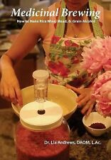 Medicinal Brewing : How to Make Rice Wine, Mead, and Grain Alcohol by Lia...