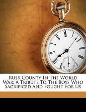 Rusk County In The World War: A Tribute To The Boys Who Sacrificed And Fought Fo