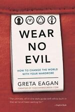 Wear No Evil : How to Change the World with Your Wardrobe by Greta Eagan...