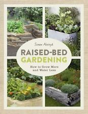 Raised-Bed Gardening : How to Grow More and Water Less by Simon Akeroyd...