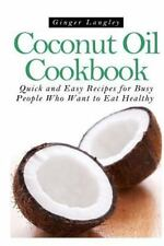 Coconut Oil Cookbook : Quick and Easy Recipes for Busy People Who Want to Eat...