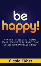 Be Happy! - How to Stop Negative Thinking, Start Focusing on the Positive,...