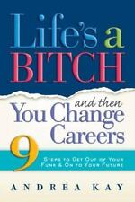 Life's a Bitch and Then You Change Careers: 9 Steps to Get You Out of Your Funk