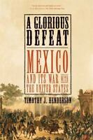 A Glorious Defeat: Mexico and Its War with the United States, Timothy J. Henders