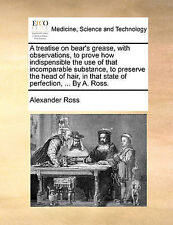 A treatise on bear's grease, with observations, to prove how indispensible the