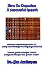 How To Organize A Successful Speech: How to put together a speech that will clea