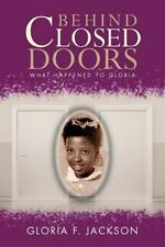 Behind Closed Doors : What Happened to Gloria by Gloria F. Jackson (2012,...