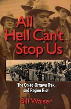 All Hell Can't Stop Us: The On-to-Ottawa Trek and Regina Riot by Bill Waiser