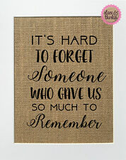It's Hard To Forget Someone Who Gave Us So Much../ Burlap Print Sign UNFRAMED /