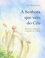 A Senhora Que Veio Do Ceu : Apariçoes, Mensagens e Segredos de Fatima by J....