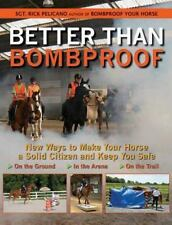 Better Than Bombproof: New Ways to Make Your Horse a Solid Citizen and Keep You