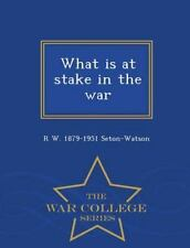 What Is at Stake in the War - War College Series by R. w. 1879-1951...