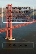 A Foreigner's Guide to US Immigration : How to Live, Study and Work in...