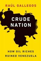 Crude Nation : How Oil Riches Ruined Venezuela, Hardcover by Gallegos, Raúl, ...