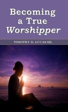 Becoming a True Worshipper by Timothy, Sr. Lucas (2013, Paperback)