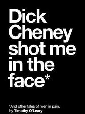 Dick Cheney Shot Me in the Face : And Other Tales of Men in Pain Timothy O'Leary