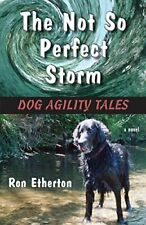 The Not So Perfect Storm: Dog Agility Tales, Etherton, Ron 9781935437666 New,,
