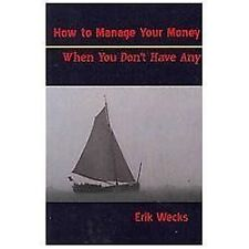 How to Manage Your Money When You Don't Have Any by Erik Wecks (2012, Paperback)