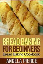 Bread Baking for Beginners : Bread Baking Cookbook by Angela Pierce (2013,...