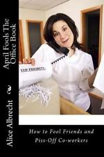 April Fools the Office Book : How to Fool Friends and Piss-Off Co-workers by...