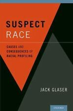 Suspect Race : Causes and Consequences of Racial Profiling by Jack Glaser (2014,