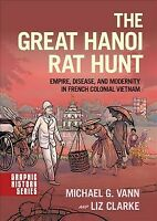 Great Hanoi Rat Hunt : Empire, Disease, and Modernity in French Colonial Viet...