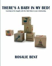 There's A Baby In My Bed!: Learning To Live Happily With The Adult Baby In Yo...