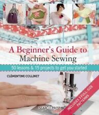 A Beginner's Guide to Machine Sewing: 50 Lessons and 15 Projects to Get You...