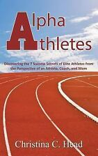 Alpha Athletes : Discovering the 7 Success Secrets of Elite Athletes from the...