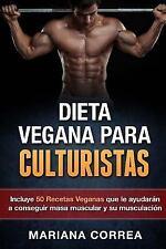 DIETA VEGANA para CULTURISTAS : Incluye 50 Recetas Veganas Que le Ayudaran a...