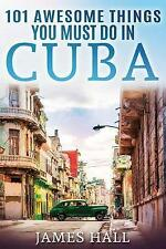 Cuba: 101 Awesome Things You Must Do in Cuba.: Cuba Travel Guide to the Best of Everything: Havana, Salsa Music, Mojitos and So Much More. the True Travel Guide from a True Traveler. All You Need to Know about the Cuba. by James Hall (Paperback / softback, 2017)