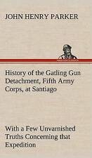 History of the Gatling Gun Detachment, Fifth Army Corps, at Santiago with a...