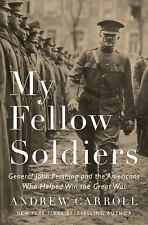 My Fellow Soldiers : General John Pershing and the Americans Who Helped Win...