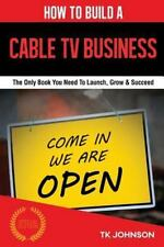 How to Build a Cable TV Business : The Only Book You Need to Launch, Grow and...