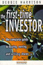 First Time Investor: The Complete Guide to Buying, Owning and Selling Shares...