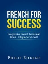 French for Success : Progressive French Grammar. Book 1 (Beginner?s Level) by...