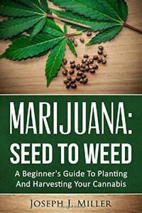 Marijuana:Seed To Weed: A Beginners Guide To Planting And Harvesting Your Canna