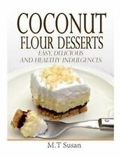 Coconut Flour Desserts : Easy, Delicious and Healthy Indulgences by M. T...