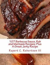 107 Barbecue Sauce, Rub and Marinade Recipes: Plus a Great Jerky Recipe: By R...