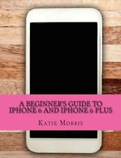 Beginner's Guide to IPhone 6 and IPhone 6 Plus : (or IPhone 4s, IPhone 5, IPh...