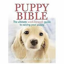 Puppy Bible: The Ultimate Week-by-Week Guide to Raising Your Puppy by Arrowsmit